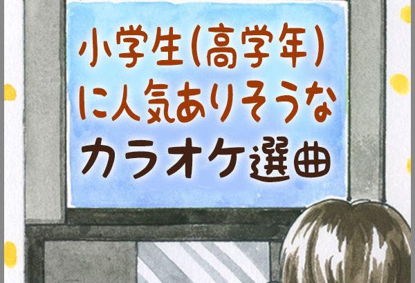 小学生(高学年)に人気ありそうなカラオケ選曲(2018)